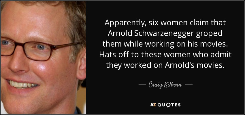 Apparently, six women claim that Arnold Schwarzenegger groped them while working on his movies. Hats off to these women who admit they worked on Arnold's movies. - Craig Kilborn