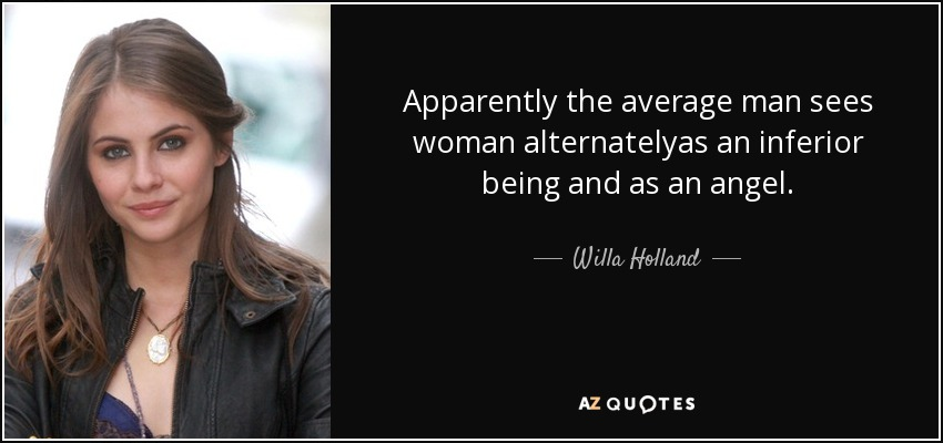 Apparently the average man sees woman alternatelyas an inferior being and as an angel. - Willa Holland