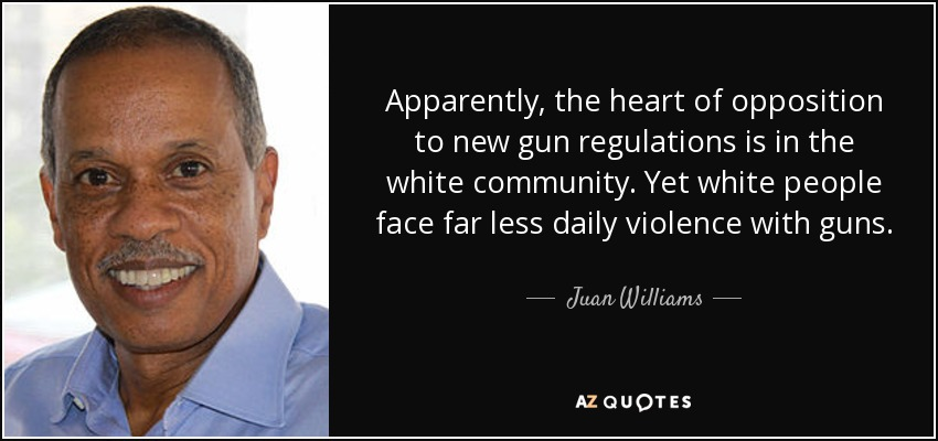 Apparently, the heart of opposition to new gun regulations is in the white community. Yet white people face far less daily violence with guns. - Juan Williams