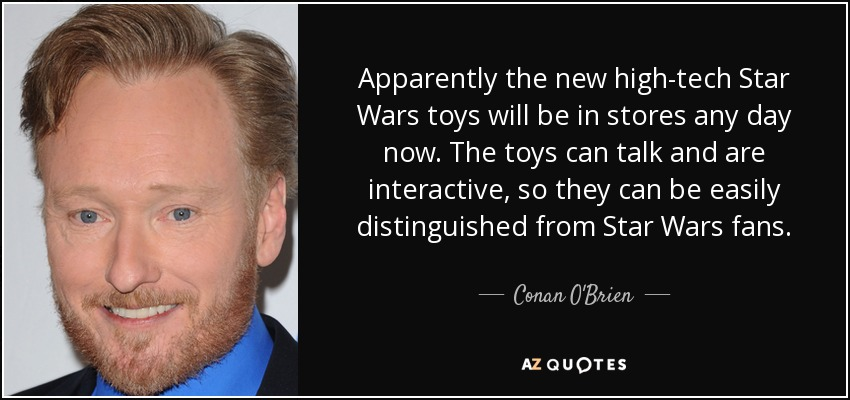 Apparently the new high-tech Star Wars toys will be in stores any day now. The toys can talk and are interactive, so they can be easily distinguished from Star Wars fans. - Conan O'Brien