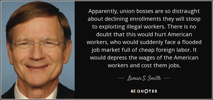 Apparently, union bosses are so distraught about declining enrollments they will stoop to exploiting illegal workers. There is no doubt that this would hurt American workers, who would suddenly face a flooded job market full of cheap foreign labor. It would depress the wages of the American workers and cost them jobs. - Lamar S. Smith