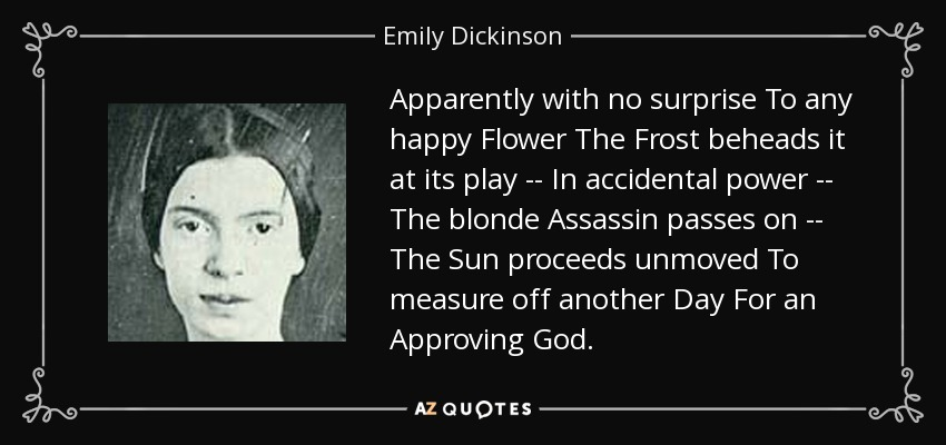 Apparently with no surprise To any happy Flower The Frost beheads it at its play -- In accidental power -- The blonde Assassin passes on -- The Sun proceeds unmoved To measure off another Day For an Approving God. - Emily Dickinson