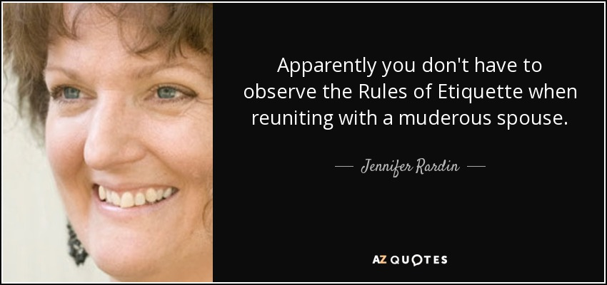 Apparently you don't have to observe the Rules of Etiquette when reuniting with a muderous spouse. - Jennifer Rardin