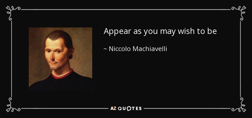 Appear as you may wish to be - Niccolo Machiavelli