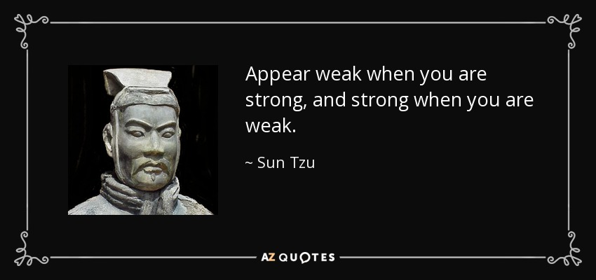Appear weak when you are strong, and strong when you are weak. - Sun Tzu