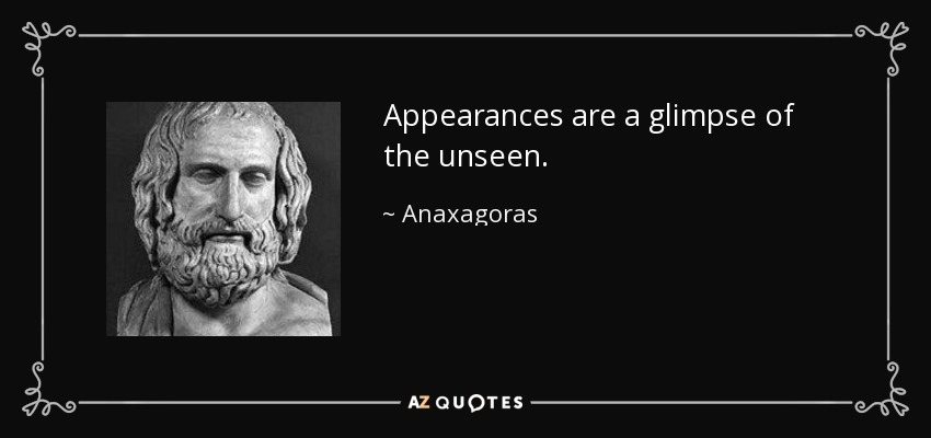 Appearances are a glimpse of the unseen. - Anaxagoras