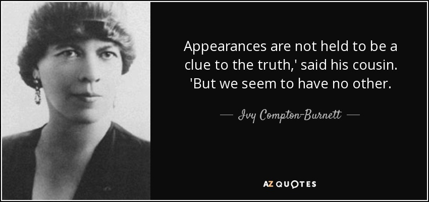 Appearances are not held to be a clue to the truth,' said his cousin. 'But we seem to have no other. - Ivy Compton-Burnett