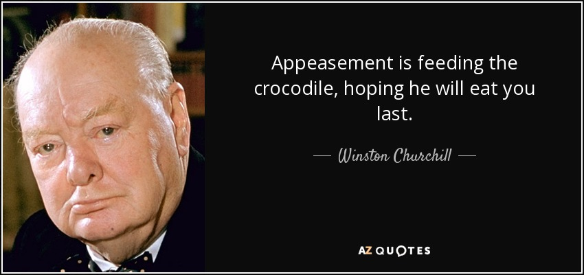 Appeasement is feeding the crocodile, hoping he will eat you last. - Winston Churchill