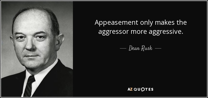 Appeasement only makes the aggressor more aggressive. - Dean Rusk