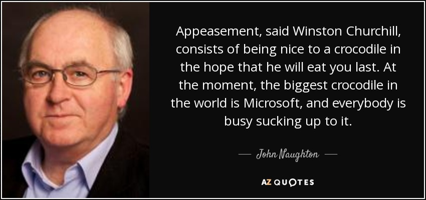 Appeasement, said Winston Churchill, consists of being nice to a crocodile in the hope that he will eat you last. At the moment, the biggest crocodile in the world is Microsoft, and everybody is busy sucking up to it. - John Naughton
