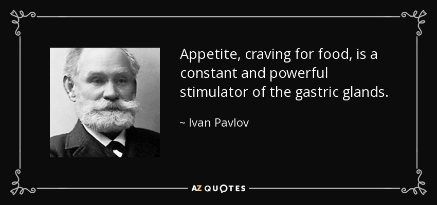 Appetite, craving for food, is a constant and powerful stimulator of the gastric glands. - Ivan Pavlov