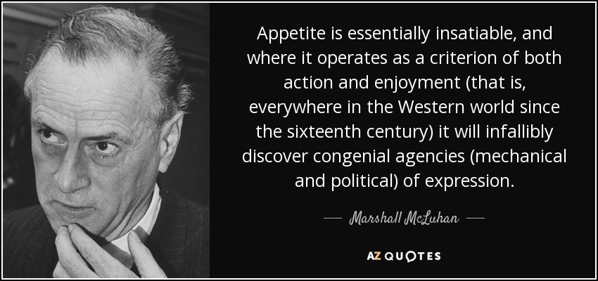 Appetite is essentially insatiable, and where it operates as a criterion of both action and enjoyment (that is, everywhere in the Western world since the sixteenth century) it will infallibly discover congenial agencies (mechanical and political) of expression. - Marshall McLuhan