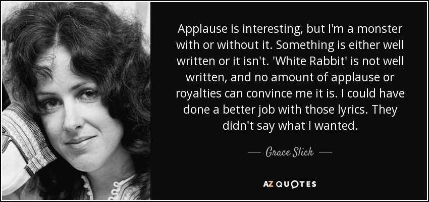 Applause is interesting, but I'm a monster with or without it. Something is either well written or it isn't. 'White Rabbit' is not well written, and no amount of applause or royalties can convince me it is. I could have done a better job with those lyrics. They didn't say what I wanted. - Grace Slick