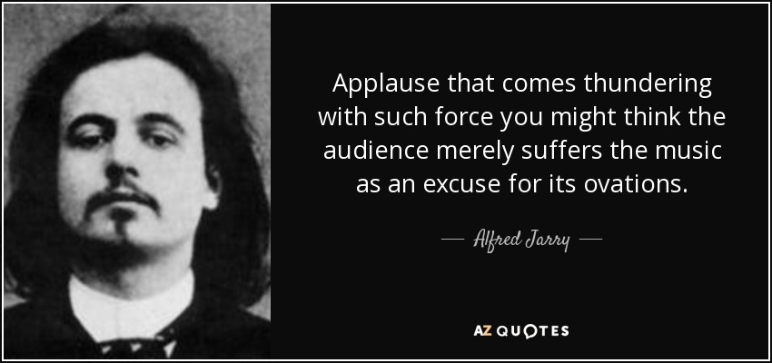 Applause that comes thundering with such force you might think the audience merely suffers the music as an excuse for its ovations. - Alfred Jarry