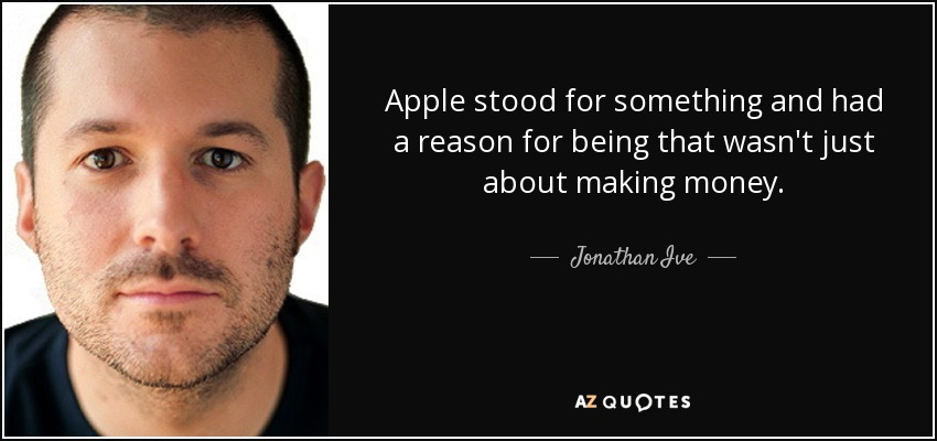 Apple stood for something and had a reason for being that wasn't just about making money. - Jonathan Ive