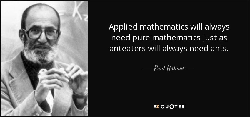 Applied mathematics will always need pure mathematics just as anteaters will always need ants. - Paul Halmos