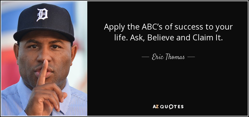 Apply the ABC's of success to your life. Ask, Believe and Claim It. - Eric Thomas