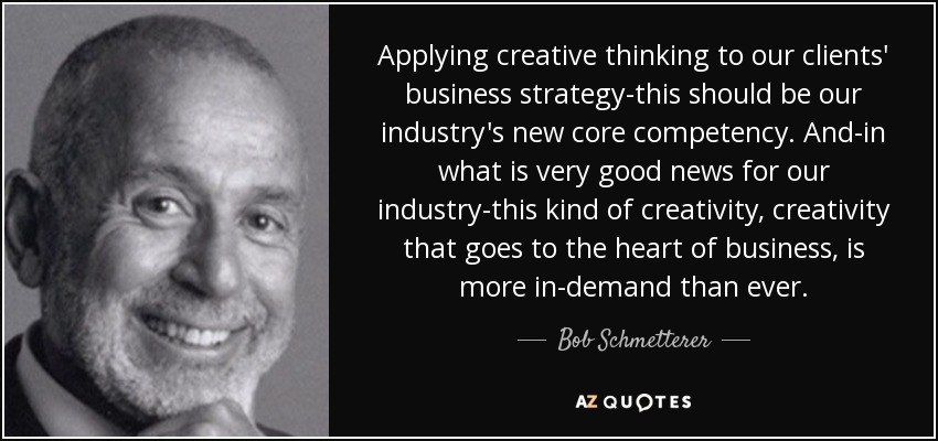 Applying creative thinking to our clients' business strategy-this should be our industry's new core competency. And-in what is very good news for our industry-this kind of creativity, creativity that goes to the heart of business, is more in-demand than ever. - Bob Schmetterer