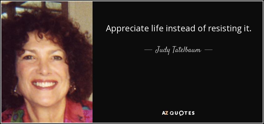 Appreciate life instead of resisting it. - Judy Tatelbaum