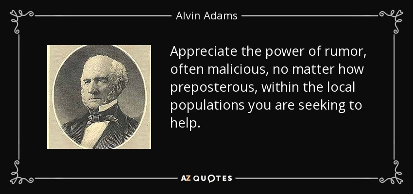 Appreciate the power of rumor, often malicious, no matter how preposterous, within the local populations you are seeking to help. - Alvin Adams