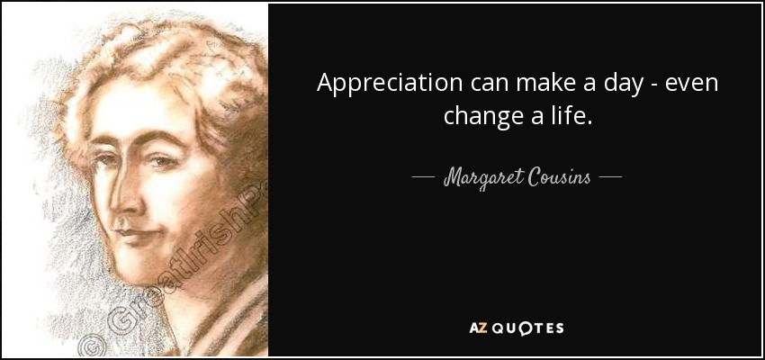 Appreciation can make a day - even change a life. - Margaret Cousins