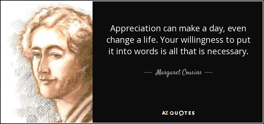 Appreciation can make a day, even change a life. Your willingness to put it into words is all that is necessary. - Margaret Cousins