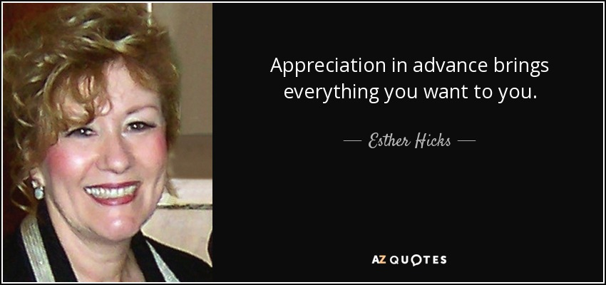 Appreciation in advance brings everything you want to you. - Esther Hicks