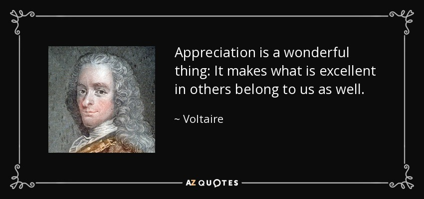 Appreciation is a wonderful thing: It makes what is excellent in others belong to us as well. - Voltaire