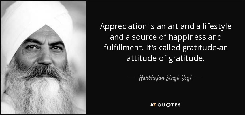 Appreciation is an art and a lifestyle and a source of happiness and fulfillment. It's called gratitude-an attitude of gratitude. - Harbhajan Singh Yogi