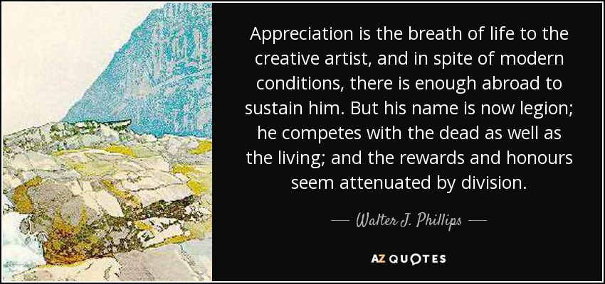 Appreciation is the breath of life to the creative artist, and in spite of modern conditions, there is enough abroad to sustain him. But his name is now legion; he competes with the dead as well as the living; and the rewards and honours seem attenuated by division. - Walter J. Phillips