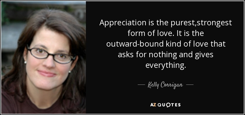 Appreciation is the purest,strongest form of love. It is the outward-bound kind of love that asks for nothing and gives everything. - Kelly Corrigan