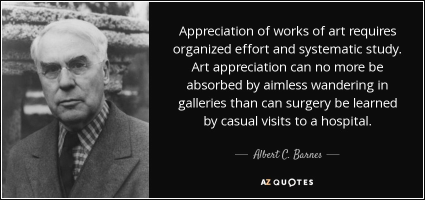 Appreciation of works of art requires organized effort and systematic study. Art appreciation can no more be absorbed by aimless wandering in galleries than can surgery be learned by casual visits to a hospital. - Albert C. Barnes