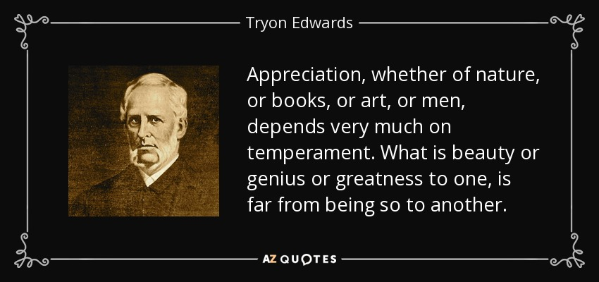 Appreciation, whether of nature, or books, or art, or men, depends very much on temperament. What is beauty or genius or greatness to one, is far from being so to another. - Tryon Edwards