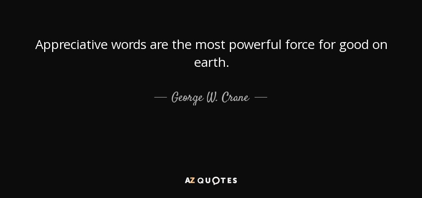 Appreciative words are the most powerful force for good on earth. - George W. Crane