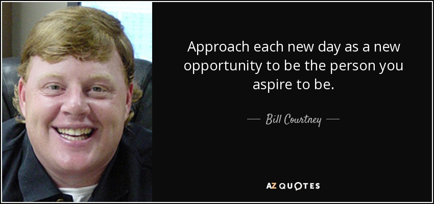 Approach each new day as a new opportunity to be the person you aspire to be. - Bill Courtney