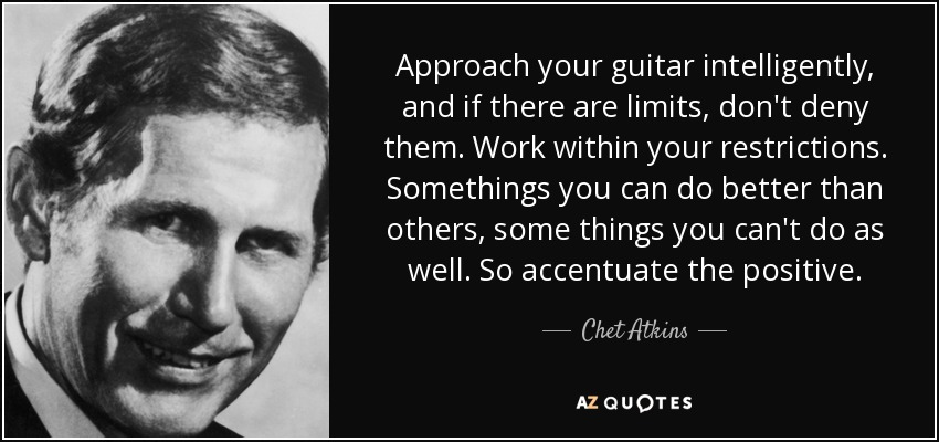 Approach your guitar intelligently, and if there are limits, don't deny them. Work within your restrictions. Somethings you can do better than others, some things you can't do as well. So accentuate the positive. - Chet Atkins