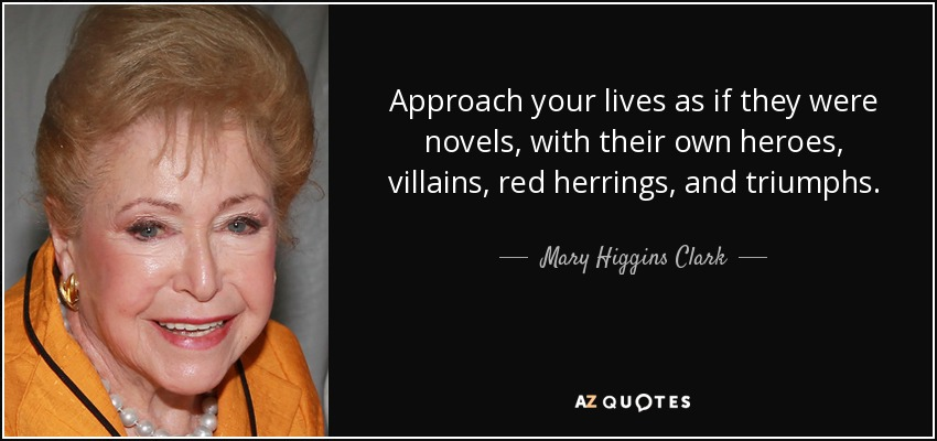 Approach your lives as if they were novels, with their own heroes, villains, red herrings, and triumphs. - Mary Higgins Clark