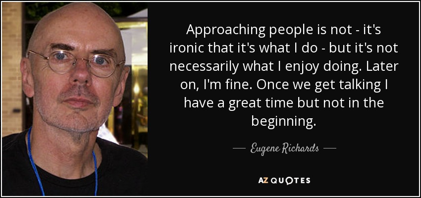 Approaching people is not - it's ironic that it's what I do - but it's not necessarily what I enjoy doing. Later on, I'm fine. Once we get talking I have a great time but not in the beginning. - Eugene Richards