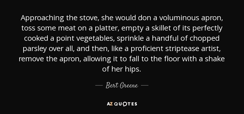 Approaching the stove, she would don a voluminous apron, toss some meat on a platter, empty a skillet of its perfectly cooked a point vegetables, sprinkle a handful of chopped parsley over all, and then, like a proficient striptease artist, remove the apron, allowing it to fall to the floor with a shake of her hips. - Bert Greene