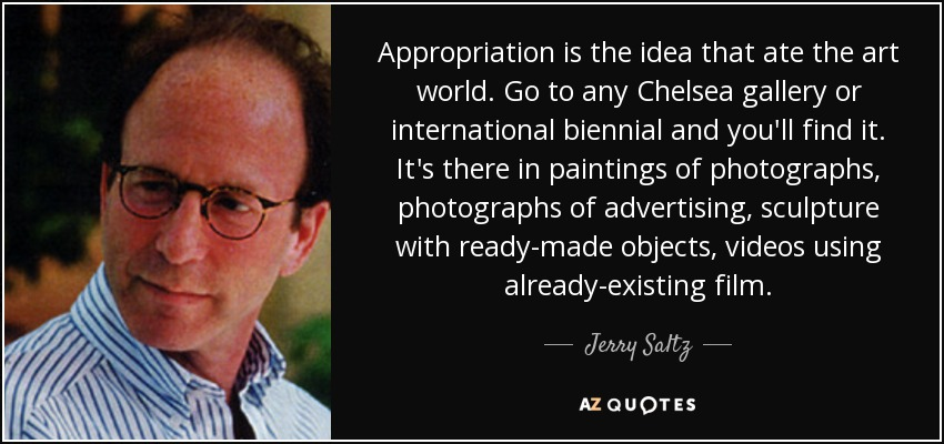 Appropriation is the idea that ate the art world. Go to any Chelsea gallery or international biennial and you'll find it. It's there in paintings of photographs, photographs of advertising, sculpture with ready-made objects, videos using already-existing film. - Jerry Saltz