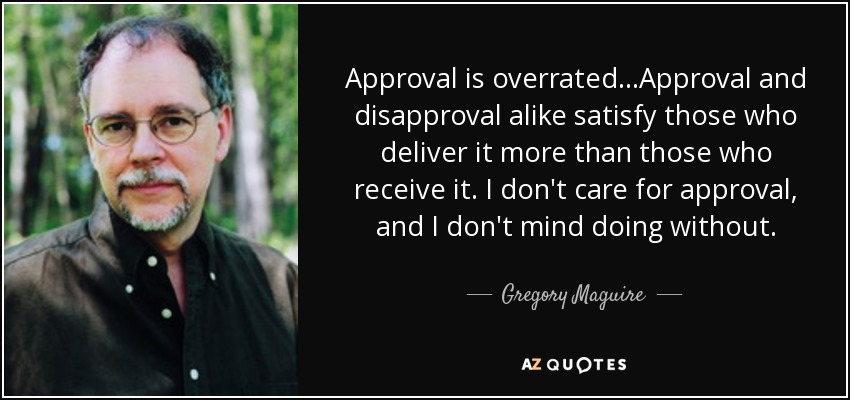 Approval is overrated...Approval and disapproval alike satisfy those who deliver it more than those who receive it. I don't care for approval, and I don't mind doing without. - Gregory Maguire