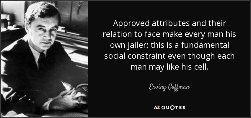 Approved attributes and their relation to face make every man his own jailer; this is a fundamental social constraint even though each man may like his cell. - Erving Goffman