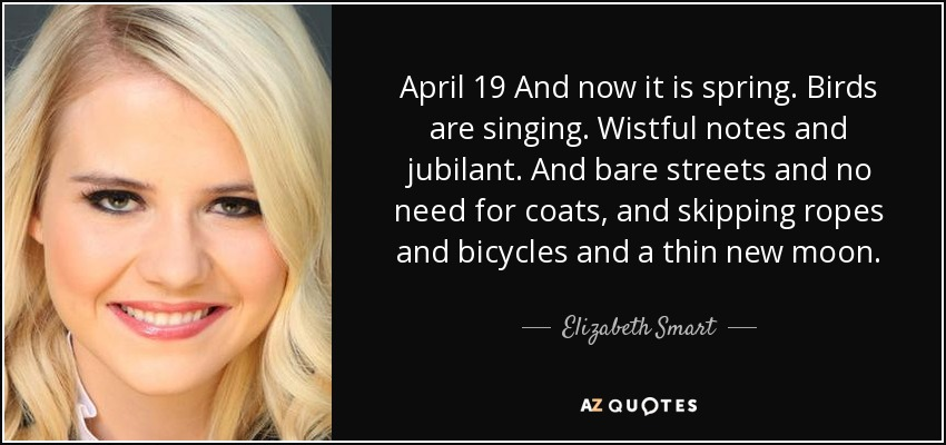 April 19 And now it is spring. Birds are singing. Wistful notes and jubilant. And bare streets and no need for coats, and skipping ropes and bicycles and a thin new moon. - Elizabeth Smart