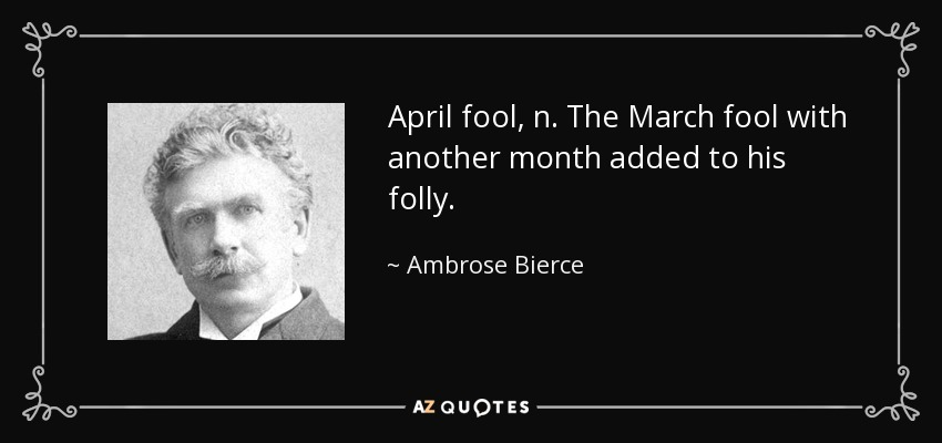 April fool, n. The March fool with another month added to his folly. - Ambrose Bierce