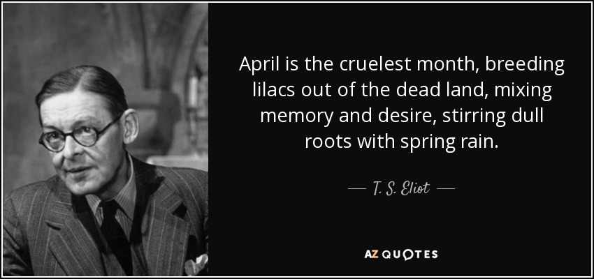 April is the cruelest month, breeding lilacs out of the dead land, mixing memory and desire, stirring dull roots with spring rain. - T. S. Eliot