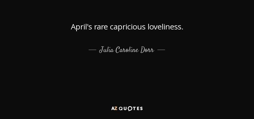 April's rare capricious loveliness. - Julia Caroline Dorr