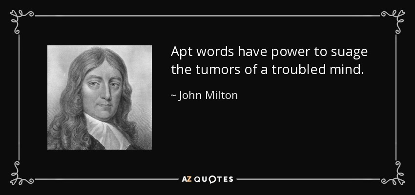 Apt words have power to suage the tumors of a troubled mind. - John Milton