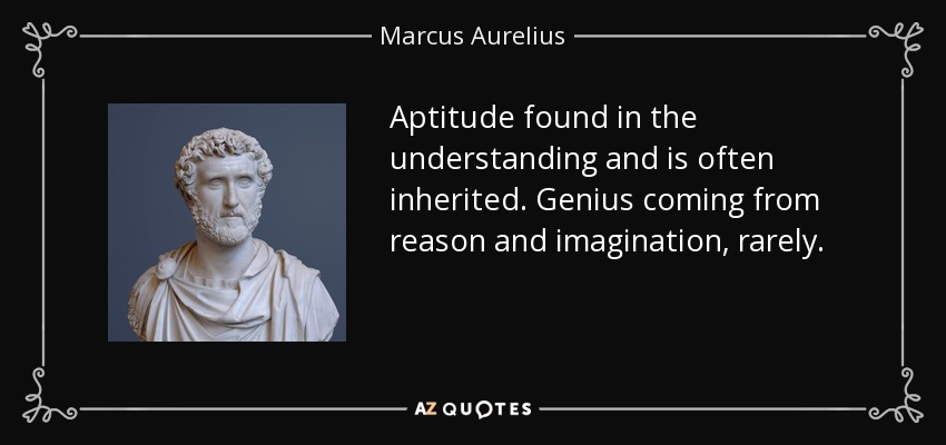 Aptitude found in the understanding and is often inherited. Genius coming from reason and imagination, rarely. - Marcus Aurelius