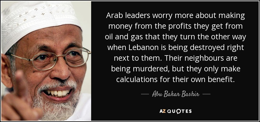 Arab leaders worry more about making money from the profits they get from oil and gas that they turn the other way when Lebanon is being destroyed right next to them. Their neighbours are being murdered, but they only make calculations for their own benefit. - Abu Bakar Bashir