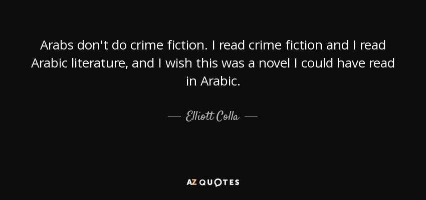 Arabs don't do crime fiction. I read crime fiction and I read Arabic literature, and I wish this was a novel I could have read in Arabic. - Elliott Colla